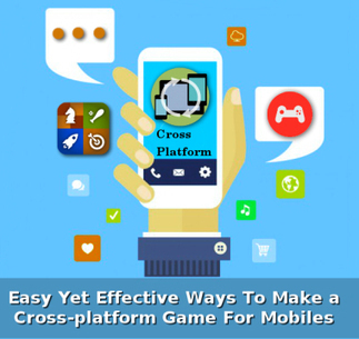 3 Easy Yet Effective Ways To Make a Cross-platform Game For Mobiles | Web & Mobile App Development | Scoop.it