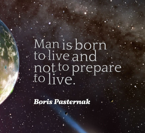Man is born to live and not to prepare to live. Boris Pasternak | Picture Quotes and Proverbs | Scoop.it
