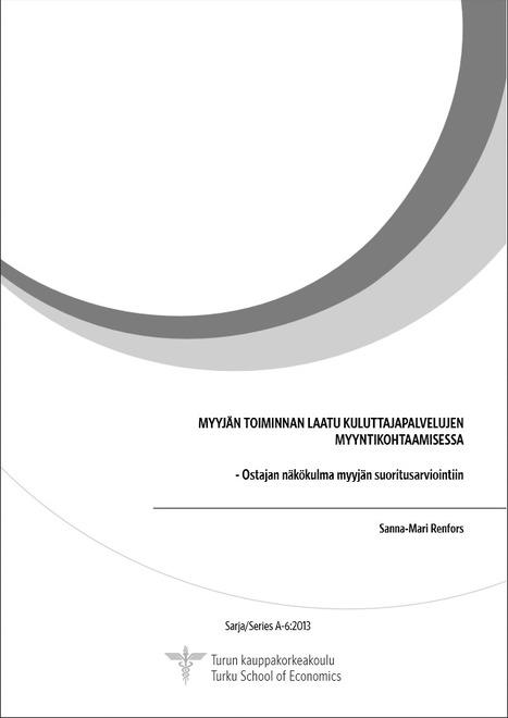Renfors Sanna-Mari. Myyjän toiminnan laatu kuluttajapalvelujen myyntikohtaamisessa - ostajan näkökulma myyjän suoritusarviointiin | Liiketoimintaosaaminen - väitöskirjoja | Scoop.it