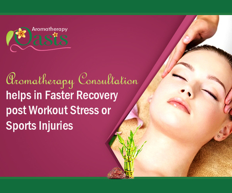 Aromatherapy Consultation helps in Faster Recovery post Workout Stress or Sports Injuries | Aromatherapy | Scoop.it