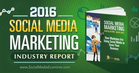 2016 Social Media Marketing Industry Report : Social Media Examiner | Business: Economics, Marketing, Strategy | Scoop.it