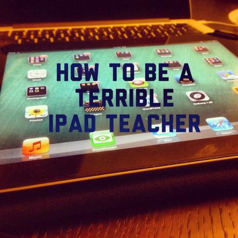 How to be a TERRIBLE iPad Teacher | kbosick | Scoop.it