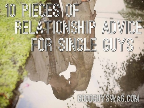 10 Pieces of Relationship Advice for Single Guys | GoodGuySwag | Recipes | Scoop.it