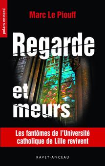 Regarde et meurs (n°207) - Ravet-Anceau nouveau roman de Marc Le Piouff, FLSH | Université Catholique de Lille | Scoop.it