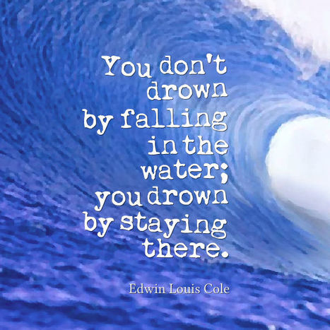 You don't drown by falling in the water; you drown by staying there. Edwin Louis Cole | Picture Quotes and Proverbs | Scoop.it