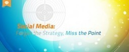 Social Media: Forget the Strategy, Miss the Point - Overit Blog | Social Media Article Sharing | Scoop.it