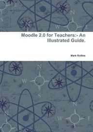 Moodle 2.0 for Teachers:- An Illustrated Guide. by Mark Rollins (eBook) - Lulu | Moodle and Mahara | Scoop.it