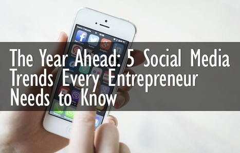 The Year Ahead: 5 Social Media Trends Every Entrepreneur Needs to Know | Social Media | Online Marketing & Strategies | Scoop.it