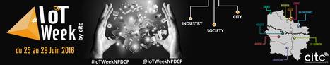 IOT Week by CITC, l'évènement IOT incontournable en Région Hauts-de-France du 27 au 29 juin | Internet du Futur | Scoop.it