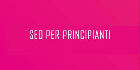 SEO Per Principianti - La Guida di Orientamento Per Chi Vuole Iniziare | Content & Online Marketing | Scoop.it