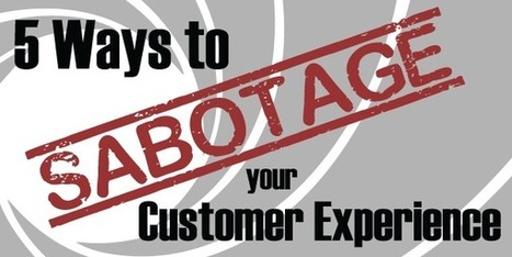 5 Ways To Sabotage Your Customer Experience   MarketingHits   Scoop.it
