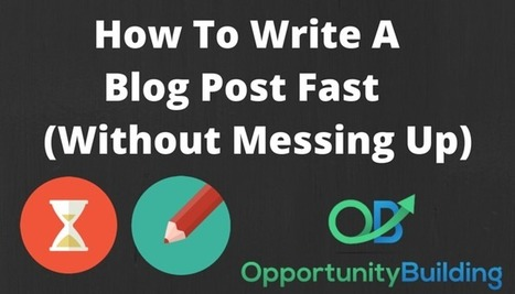 How To Write A Blog Post Fast (Without Messing Up) - OpportunityBuilding | Public Relations & Social Media Insight | Scoop.it
