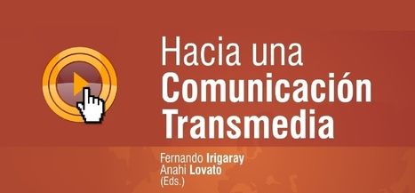 Hacia la comunicación transmedia / Fernando Irigaray y Anahí Lovato | COMUNICACIONES DIGITALES | Scoop.it
