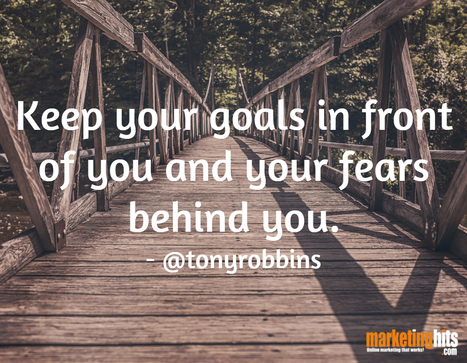 Keep your goals in front of you and your fears behind you. - @tonyrobbins | MarketingHits | Scoop.it