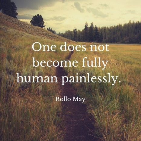 One does not become fully human painlessly. Rollo May   psychology Quotes   Scoop.it