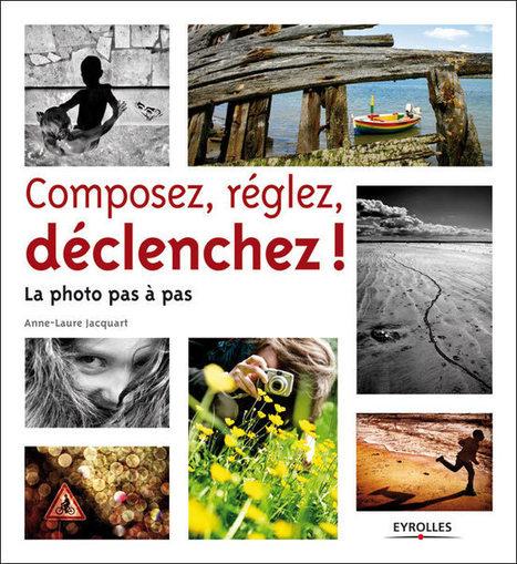 Composez, réglez, déclenchez ! La photo pas à pas. d'Anne-Laure Jacquart | Livres photo | Scoop.it