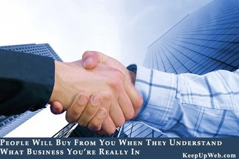 People Will Buy From You When They Understand What Business You're Really In! | Keep Up With The Web | Scoop.it