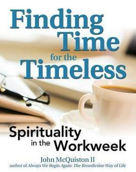 Finding Time for the Timeless: Spirituality in the Workweek - John McQuiston - Download Educational | Spirituality | Scoop.it