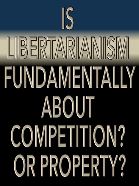 Is Libertarianism Fundamentally about Competition? Or about Property? | Libertarianism: Finding a New Path | Scoop.it