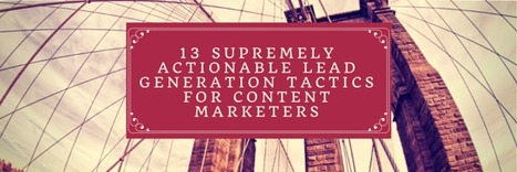 13 Supremely Actionable Lead Generation Tactics for Content Marketers | Demand Generation Through Content Marketing | Scoop.it