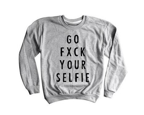 Go Fxck Your Selfie Sweatshirt | New T-Shirt | Scoop.it