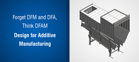 Forget DFM and DFA, Think DFAM – Design for Additive Manufacturing  | Hi-Tech Outsourcing Services | Scoop.it