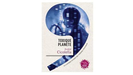 [Livre] «Toxique planète», de André Cicolella, aux éditions du Seuil | Toxique, soyons vigilant ! | Scoop.it