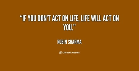 If you don't act on life, life will act on you | Life @ Work | Scoop.it