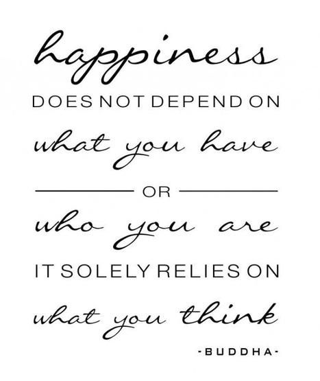 Happiness does not depend on what you have or who you are it solely relies on what you think. | BeBetter | Scoop.it