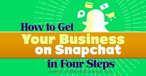 How to Get Your Business on Snapchat in Four Steps : Social Media Examiner | Leadership and Management | Scoop.it
