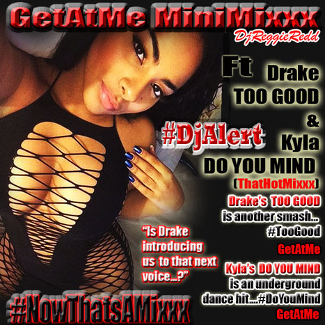 GetAtMe MiniMixxx ft Drake TOO GOOD and Kyla DO YOU MIND... Drake just keep's em coming... #ItsAboutTheMusic | GetAtMe | Scoop.it