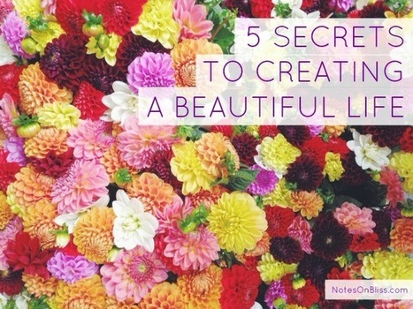 5 Secrets to Creating a Beautiful Life - Part 1 | Happiness and Creating the Beautiful Life of Your Dreams | Scoop.it