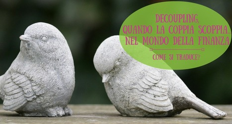 Decoupling, quando la coppia scoppia… nel mondo della finanza | Web Content Enjoyneering | Scoop.it