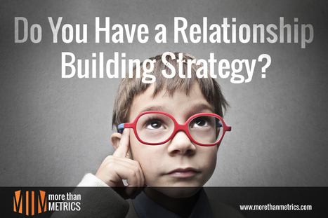 Do You Have a Relationship Building Strategy? Here's Why You Should | marketing and content creation | Scoop.it