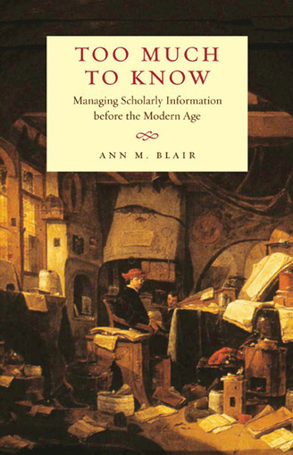 Too Much to Know - Blair, Ann M. - Yale University Press | Information, memories and tecnopolitics | Scoop.it