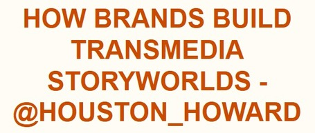 How Brands Build Transmedia Storyworlds - @houston_howard | Transmedia: Storytelling for the Digital Age | Scoop.it