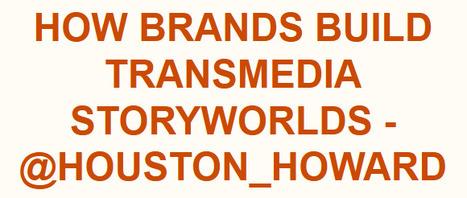 How Brands Build Transmedia Storyworlds - @houston_howard | Transmedia: Storytelling for the Digital Age | Scoop.it