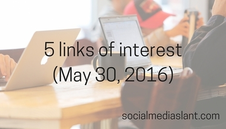 5 links of interest (May 30, 2016) - Social Media Slant | Social Media | Scoop.it