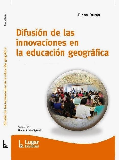 GEOPERSPECTIVAS - GEOGRAFÍA Y EDUCACIÓN: DIFUSIÓN DE LAS INNOVACIONES EN LA EDUCACIÓN GEOGRÁFICA. DIANA DURÁN. LUGAR EDITORIAL. 2015 | Enseñar Geografía e Historia en Secundaria | Scoop.it