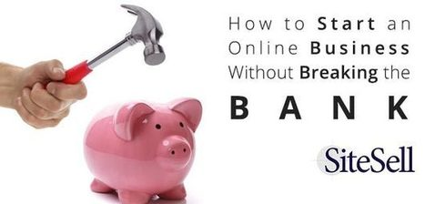 How to Start an Online Business Without Breaking the Bank - The SiteSell Blog | Internet Presence | Scoop.it