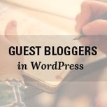 How to Effectively Attract and Manage Guest Bloggers in WordPress | Guest Blogging Today | Scoop.it