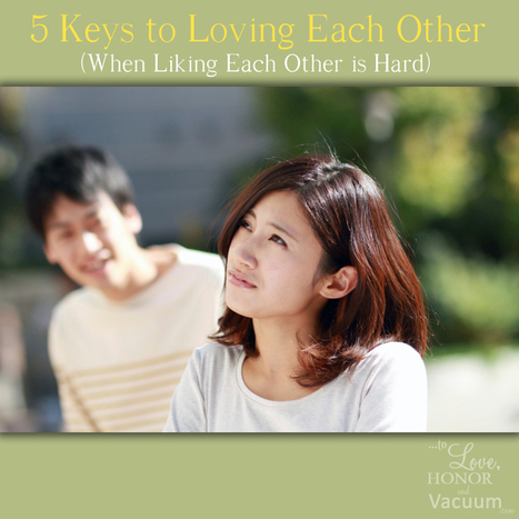 5 Keys to Loving Each Other (When Liking Each Other is Hard) | Marriage Articles | Scoop.it