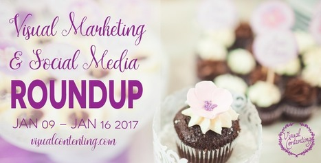 Visual Marketing and Social Media Roundup (January 09 – January 16 2017) - Visual Contenting | Visual Marketing & Social Media | Scoop.it