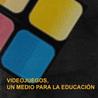 Videojuegos, un medio para la educación
