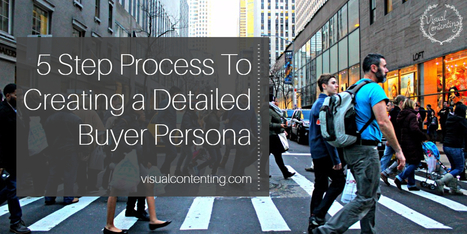 5 Step Process To Creating a Detailed Buyer Persona - Visual Contenting | Visual Marketing & Social Media | Scoop.it