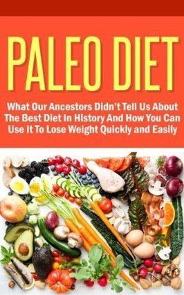 Paleo Diet - What Our Ancestors Didn't Tell Us About The Best Diet In History And How You Can Use It To Lose Weight Quickly And Easily | Lifestyle behaviours and cognition | Scoop.it