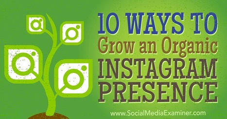 10 Ways to Grow an Organic Instagram Presence : Social Media Examiner | Digital Content Marketing | Scoop.it