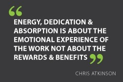 """Energy, dedication & absorption is about the emotional experience of the work not about the rewards & benefits"" - #ChrisAtkinson #quot 