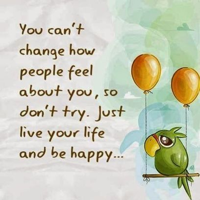 You can't change how people feel about you, so don't try Just live your life and be happy. | Meirc Training and Consulting | Scoop.it