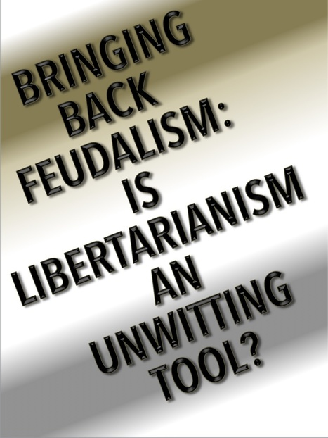 Bringing back feudalism -- is libertarianism an unwitting tool? | Libertarianism: Finding a New Path | Scoop.it